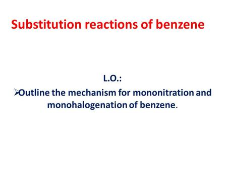 Substitution reactions of benzene L.O.:  Outline the mechanism for mononitration and monohalogenation of benzene.