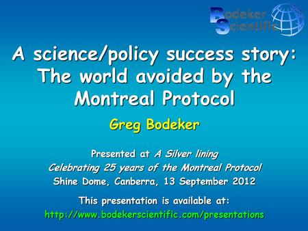 A science/policy success story: The world avoided by the Montreal Protocol Greg Bodeker Presented at A Silver lining Celebrating 25 years of the Montreal.