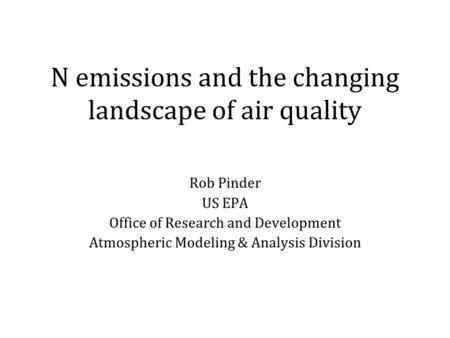 N emissions and the changing landscape of air quality Rob Pinder US EPA Office of Research and Development Atmospheric Modeling & Analysis Division.