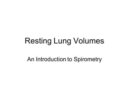 Resting Lung Volumes An Introduction to Spirometry.
