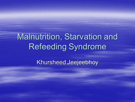 Malnutrition, Starvation and Refeeding Syndrome Khursheed Jeejeebhoy.