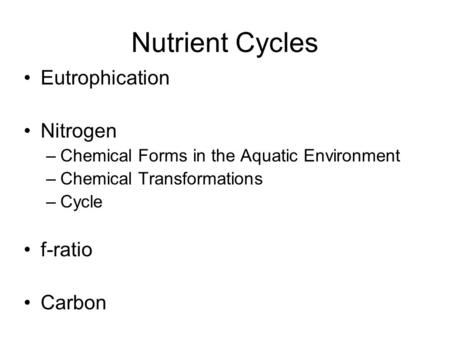 Nutrient Cycles Eutrophication Nitrogen –Chemical Forms in the Aquatic Environment –Chemical Transformations –Cycle f-ratio Carbon.