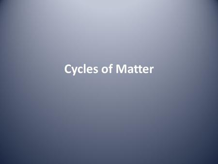 Cycles of Matter. Cycles of Matter: Why? Because we have a fixed amount of STUFF (matter) on this planet, and no new stuff is being added from the universe.