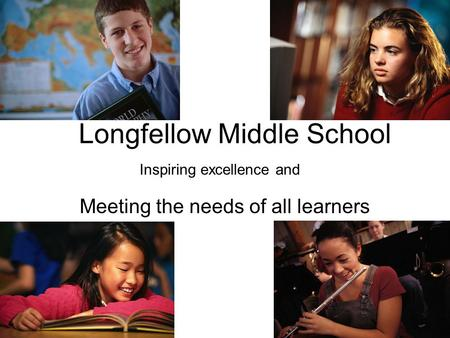 Longfellow Middle School Meeting the needs of all learners Inspiring excellence and.
