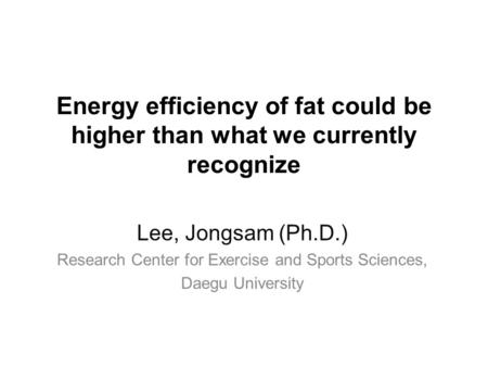 Energy efficiency of fat could be higher than what we currently recognize Lee, Jongsam (Ph.D.) Research Center for Exercise and Sports Sciences, Daegu.