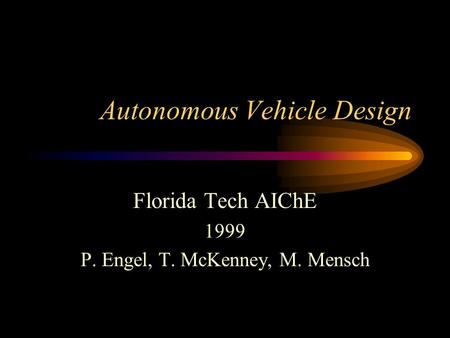 Autonomous Vehicle Design Florida Tech AIChE 1999 P. Engel, T. McKenney, M. Mensch.