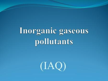 (IAQ). Introduction  Inorganic gaseous pollutants are the major contributors to Indoor quality problems  Combustion appliances and tobacco smoke are.