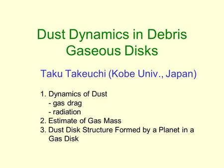 Dust Dynamics in Debris Gaseous Disks Taku Takeuchi (Kobe Univ., Japan) 1.Dynamics of Dust - gas drag - radiation 2. Estimate of Gas Mass 3. Dust Disk.