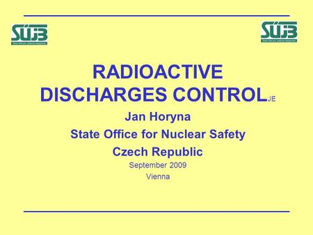 RADIOACTIVE DISCHARGES CONTROL JE Jan Horyna State Office for Nuclear Safety Czech Republic September 2009 Vienna.