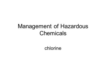 Management of Hazardous Chemicals chlorine. Management of Haz.Chemicals Every day lot of chemicals are being handled Some chemicals are safe,some are.