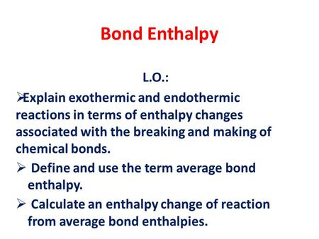 Bond Enthalpy L.O.:  Explain exothermic and endothermic reactions in terms of enthalpy changes associated with the breaking and making of chemical bonds.
