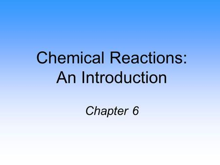Chemical Reactions: An Introduction Chapter 6. Chemical Reactions Reactions involve chemical changes in matter resulting in new substances Reactions involve.