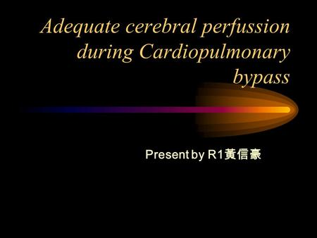 Adequate cerebral perfussion during Cardiopulmonary bypass Present by R1 黃信豪.