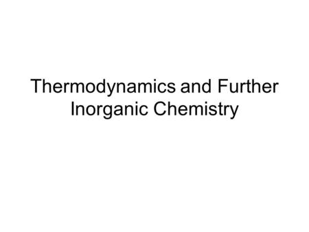 Thermodynamics and Further Inorganic Chemistry. Contents Thermodynamics Periodicity Redox Equilibria Transition Metals Reactions of Inorganic Compounds.