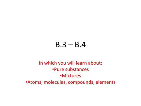 B.3 – B.4 In which you will learn about: Pure substances Mixtures Atoms, molecules, compounds, elements.