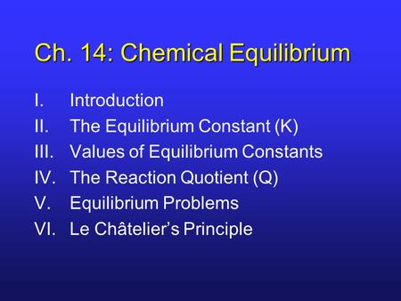 Ch. 14: Chemical Equilibrium I.Introduction II.The Equilibrium Constant (K) III.Values of Equilibrium Constants IV.The Reaction Quotient (Q) V.Equilibrium.