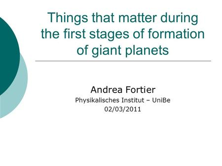 Things that matter during the first stages of formation of giant planets Andrea Fortier Physikalisches Institut – UniBe 02/03/2011.