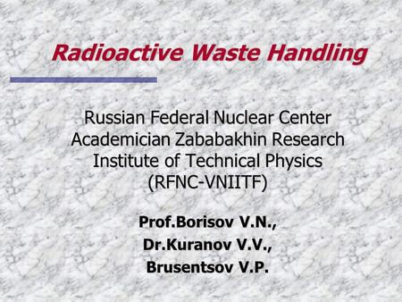 Radioactive Waste Handling Russian Federal Nuclear Center Academician Zababakhin Research Institute of Technical Physics (RFNC-VNIITF) Prof.Borisov V.N.,