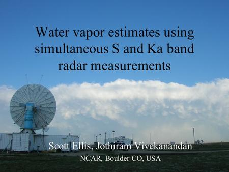 Water vapor estimates using simultaneous S and Ka band radar measurements Scott Ellis, Jothiram Vivekanandan NCAR, Boulder CO, USA.