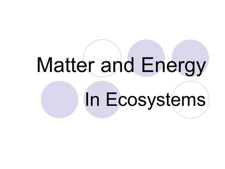 Matter and Energy In Ecosystems. 3 Ecosystem Necessities Recycling of Matter (nutrient cycles). Flow of Energy (food chain). Gravity (keeps everything.