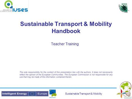 Sustainable Transport & Mobility Sustainable Transport & Mobility Handbook Teacher Training The sole responsibility for the content of this presentation.