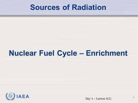 IAEA Sources of Radiation Nuclear Fuel Cycle – Enrichment Day 4 – Lecture 6(2) 1.