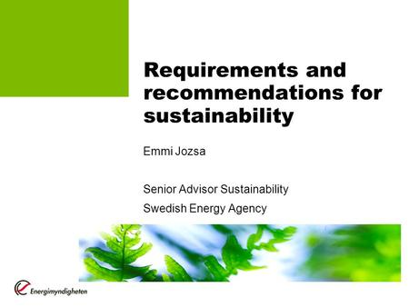Requirements and recommendations for sustainability Emmi Jozsa Senior Advisor Sustainability Swedish Energy Agency.