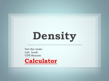 Get the tools: Lab book CPS Remote Calculator. density: the amount of matter (mass) in a given unit volume.
