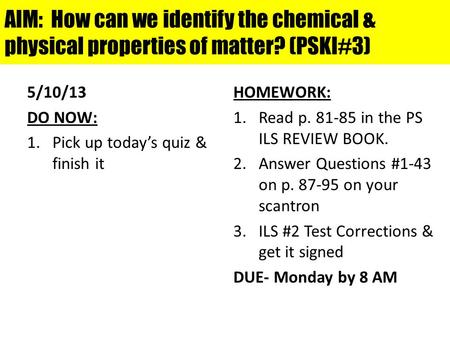 AIM: How can we identify the chemical & physical properties of matter? (PSKI#3) 5/10/13 DO NOW: 1.Pick up today's quiz & finish it HOMEWORK: 1.Read p.