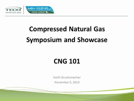 Compressed Natural Gas Symposium and Showcase CNG 101 Keith Gruetzmacher November 5, 2013.