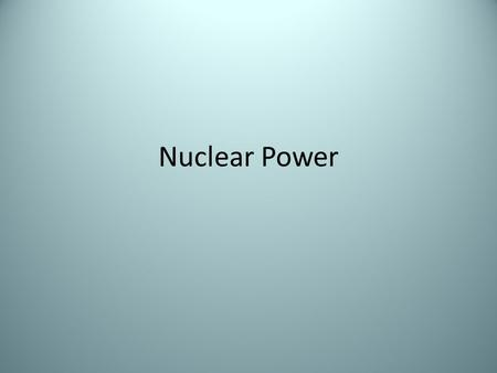 Nuclear Power. Source: Uranium-235 Process: – An unstable uranium nucleus is bombarded with a neutron and splits into two smaller nuclei and some neutrons.