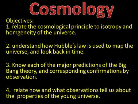 Objectives: 1. relate the cosmological principle to isotropy and homgeneity of the universe. 2. understand how Hubble's law is used to map the universe,