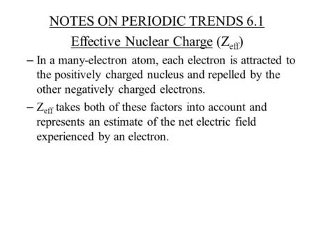 NOTES ON PERIODIC TRENDS 6.1 Effective Nuclear Charge (Z eff ) – In a many-electron atom, each electron is attracted to the positively charged nucleus.