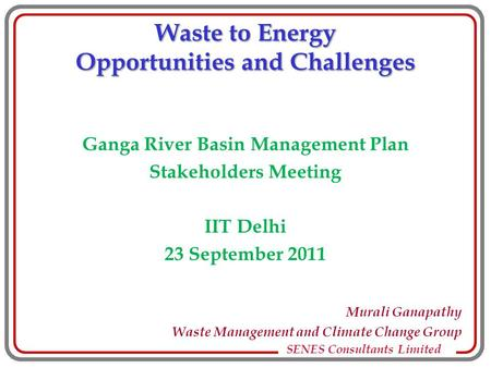 SENES Consultants Limited Waste to Energy Opportunities and Challenges Ganga River Basin Management Plan Stakeholders Meeting IIT Delhi 23 September 2011.