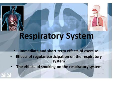 Immediate and short term effects of exercise Effects of regular participation on the respiratory system The effects of smoking on the respiratory system.