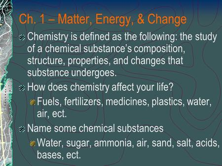 Ch. 1 – Matter, Energy, & Change Chemistry is defined as the following: the study of a chemical substance's composition, structure, properties, and changes.