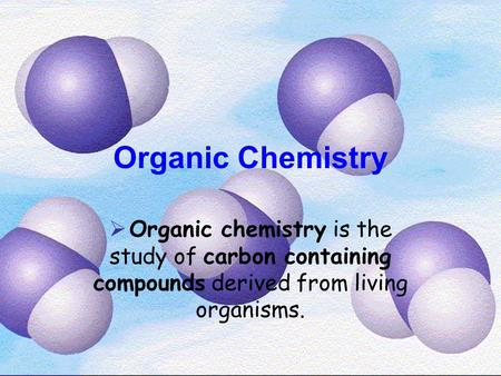 Organic Chemistry  Organic chemistry is the study of carbon containing compounds derived from living organisms.