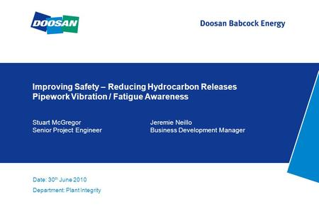 Improving Safety – Reducing Hydrocarbon Releases Pipework Vibration / Fatigue Awareness Stuart McGregorJeremie Neillo Senior Project EngineerBusiness Development.