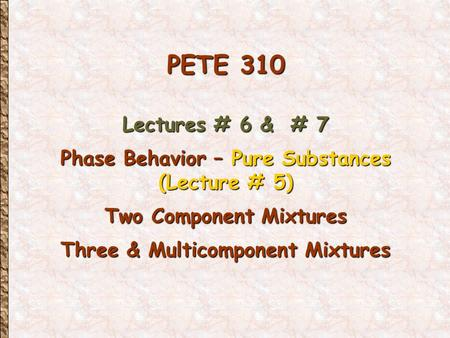 PETE 310 Lectures # 6 & # 7 Phase Behavior – Pure Substances (Lecture # 5) Two Component Mixtures Three & Multicomponent Mixtures.