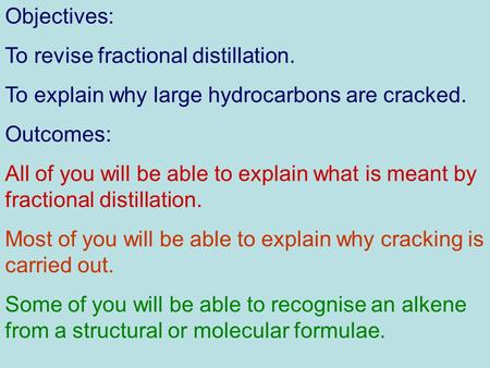 Objectives: To revise fractional distillation. To explain why large hydrocarbons are cracked. Outcomes: All of you will be able to explain what is meant.