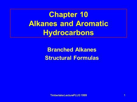 Timberlake LecturePLUS 19991 Chapter 10 Alkanes and Aromatic Hydrocarbons Branched Alkanes Structural Formulas.