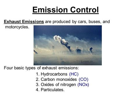 Emission Control Exhaust Emissions are produced by cars, buses, and motorcycles. Four basic types of exhaust emissions: 1.Hydrocarbons (HC) 2.Carbon monoxides.
