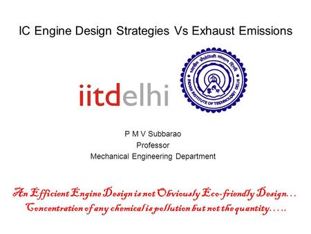 IC Engine Design Strategies Vs Exhaust Emissions P M V Subbarao Professor Mechanical Engineering Department An Efficient Engine Design is not Obviously.
