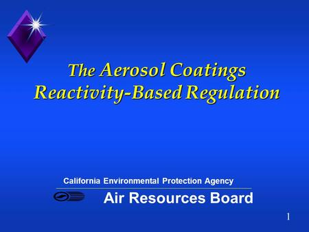 1 The Aerosol Coatings Reactivity-Based Regulation California Environmental Protection Agency Air Resources Board.