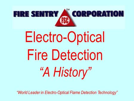 "Electro-Optical Fire Detection ""A History"" ""World Leader in Electro-Optical Flame Detection Technology"""
