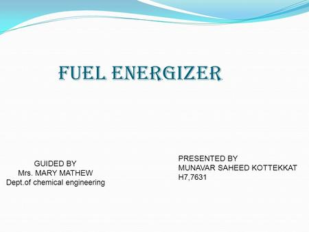 Fuel Energizer GUIDED BY Mrs. MARY MATHEW Dept.of chemical engineering PRESENTED BY MUNAVAR SAHEED KOTTEKKAT H7,7631.