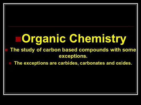 Organic Chemistry The study of carbon based compounds with some exceptions. The exceptions are carbides, carbonates and oxides.