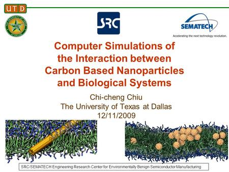 1 Chi-cheng Chiu The University of Texas at Dallas 12/11/2009 Computer Simulations of the Interaction between Carbon Based Nanoparticles and Biological.