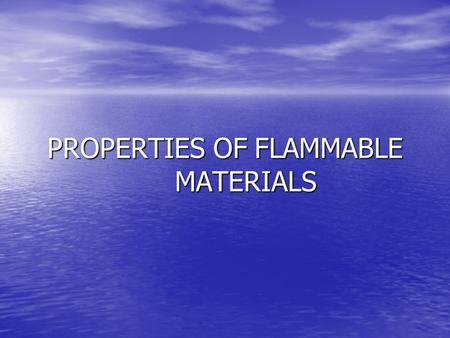 PROPERTIES OF FLAMMABLE MATERIALS. Flammability Flammable Flammable –Capable of being ignited and of burning –Synonymous with combustible.