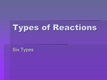 Types of Reactions Six Types. Single Replacement  A free element replaces one of the ions in a compound  A metal replaces a metal OR a nonmetal replaces.